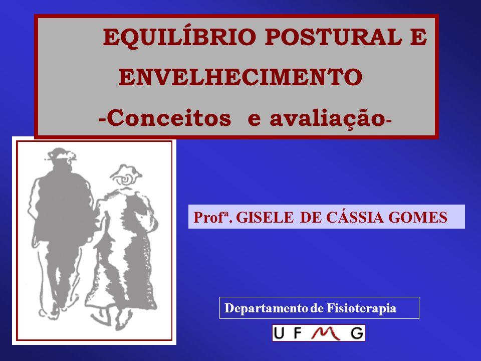 EQUILÍBRIO POSTURAL E ENVELHECIMENTO -Conceitos e avaliação - Profª. GISELE DE CÁSSIA GOMES Departamento de Fisioterapia