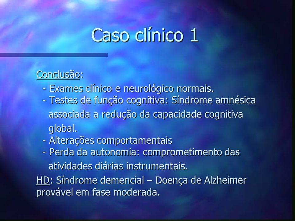 Caso clínico 1 Conclusão: Conclusão: - Exames clínico e neurológico normais. - Testes de função cognitiva: Síndrome amnésica - Exames clínico e neurol