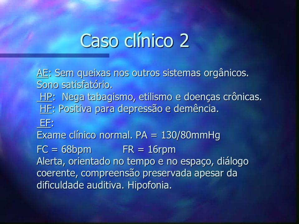 Caso clínico 2 AE: Sem queixas nos outros sistemas orgânicos. Sono satisfatório. HP: Nega tabagismo, etilismo e doenças crônicas. HF: Positiva para de
