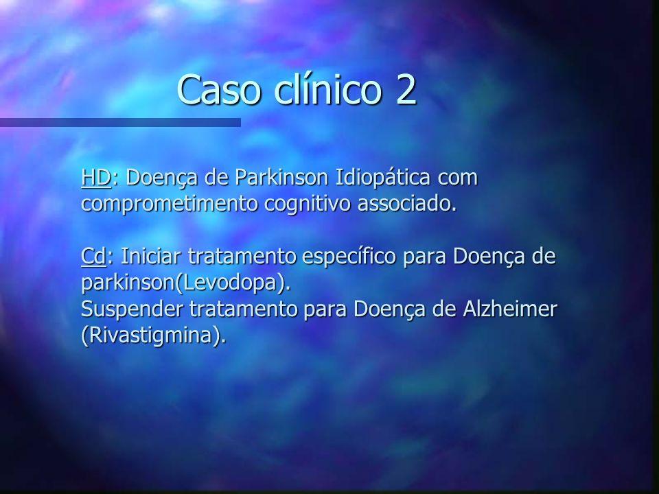 Caso clínico 2 HD: Doença de Parkinson Idiopática com comprometimento cognitivo associado. Cd: Iniciar tratamento específico para Doença de parkinson(