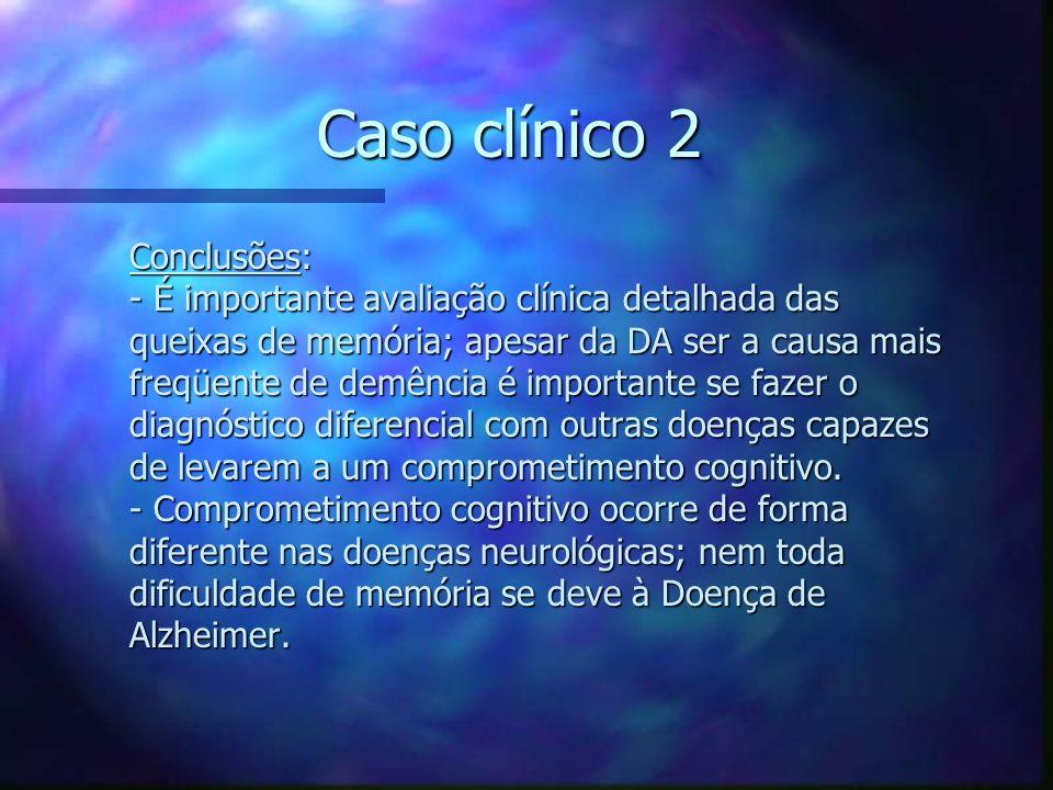 Caso clínico 2 Conclusões: - É importante avaliação clínica detalhada das queixas de memória; apesar da DA ser a causa mais freqüente de demência é im