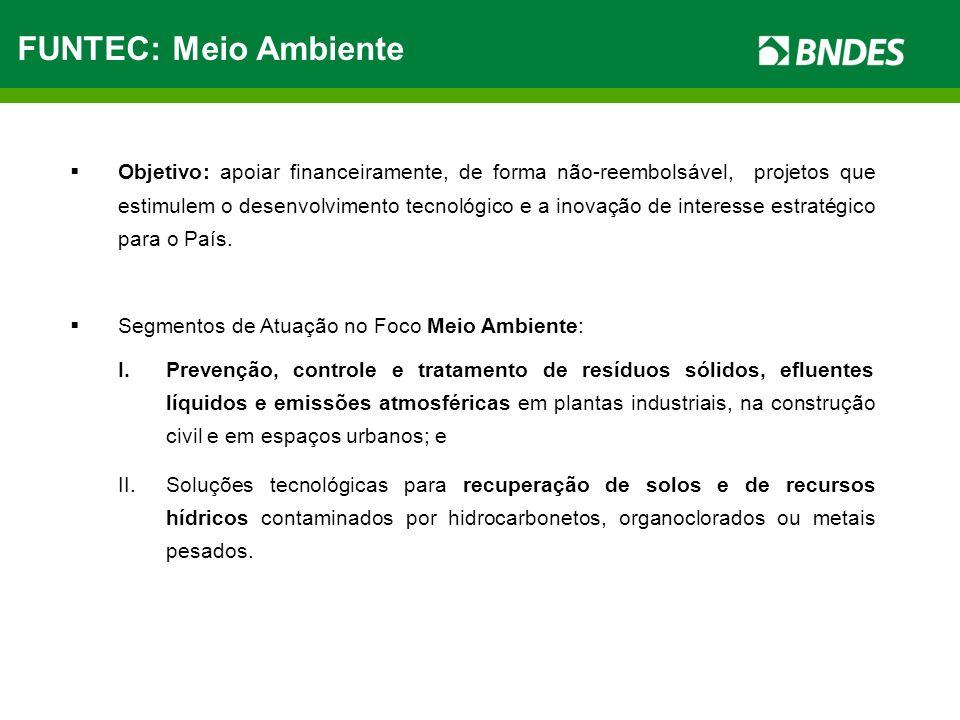FUNTEC: Meio Ambiente Objetivo: apoiar financeiramente, de forma não-reembolsável, projetos que estimulem o desenvolvimento tecnológico e a inovação d