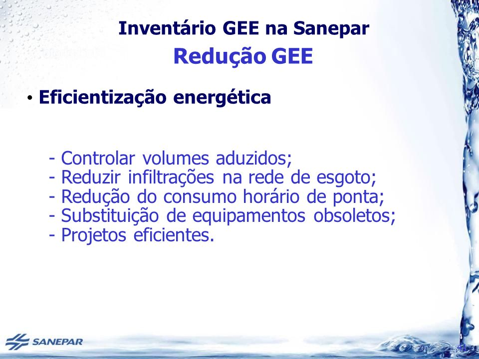 Inventário GEE na Sanepar Redução GEE 41 Eficientização energética - Controlar volumes aduzidos; - Reduzir infiltrações na rede de esgoto; - Redução do consumo horário de ponta; - Substituição de equipamentos obsoletos; - Projetos eficientes.