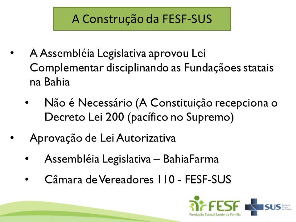 A Construção da FESF-SUS A Assembléia Legislativa aprovou Lei Complementar disciplinando as Fundaçãoes statais na Bahia Não é Necessário (A Constituiç