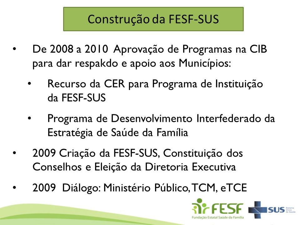 Construção da FESF-SUS De 2008 a 2010 Aprovação de Programas na CIB para dar respakdo e apoio aos Municípios: Recurso da CER para Programa de Institui