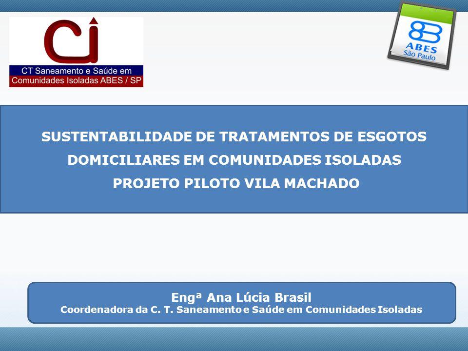 SUSTENTABILIDADE DE TRATAMENTOS DE ESGOTOS DOMICILIARES EM COMUNIDADES ISOLADAS PROJETO PILOTO VILA MACHADO Engª Ana Lúcia Brasil Coordenadora da C. T