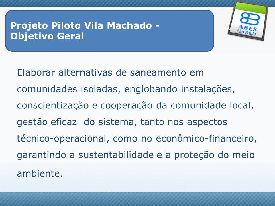 Projeto Piloto Vila Machado - Objetivo Geral Elaborar alternativas de saneamento em comunidades isoladas, englobando instalações, conscientização e co