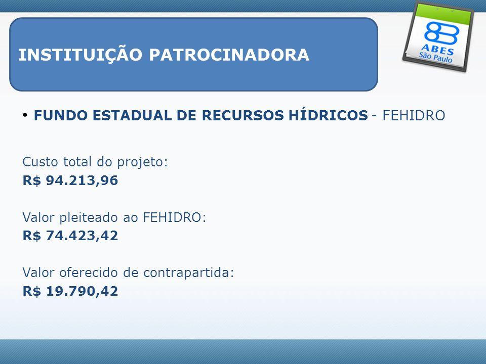 INSTITUIÇÃO PATROCINADORA FUNDO ESTADUAL DE RECURSOS HÍDRICOS - FEHIDRO Custo total do projeto: R$ 94.213,96 Valor pleiteado ao FEHIDRO: R$ 74.423,42