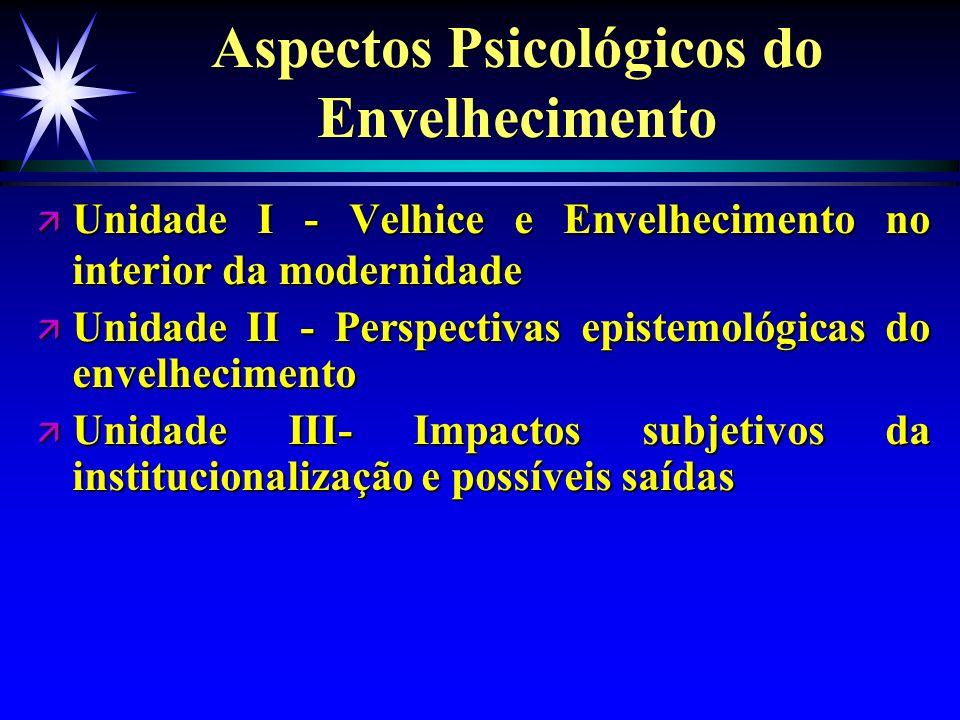 Aspectos Psicológicos do Envelhecimento ä Unidade I - Velhice e Envelhecimento no interior da modernidade ä Unidade II - Perspectivas epistemológicas