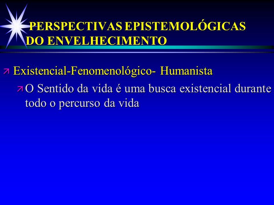 PERSPECTIVAS EPISTEMOLÓGICAS DO ENVELHECIMENTO ä Existencial-Fenomenológico- Humanista ä O Sentido da vida é uma busca existencial durante todo o perc