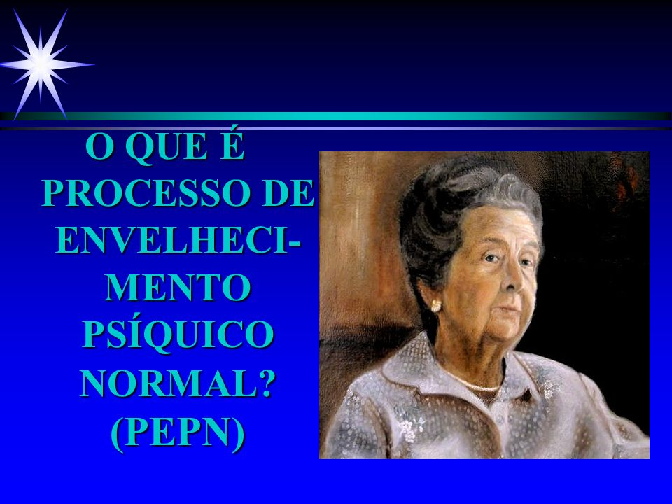 O QUE É PROCESSO DE ENVELHECI- MENTO PSÍQUICO NORMAL? (PEPN)