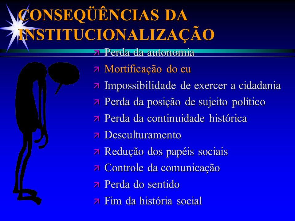 CONSEQÜÊNCIAS DA INSTITUCIONALIZAÇÃO ä Perda da autonomia ä Mortificação do eu ä Impossibilidade de exercer a cidadania ä Perda da posição de sujeito