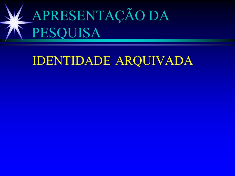 APRESENTAÇÃO DA PESQUISA IDENTIDADE ARQUIVADA