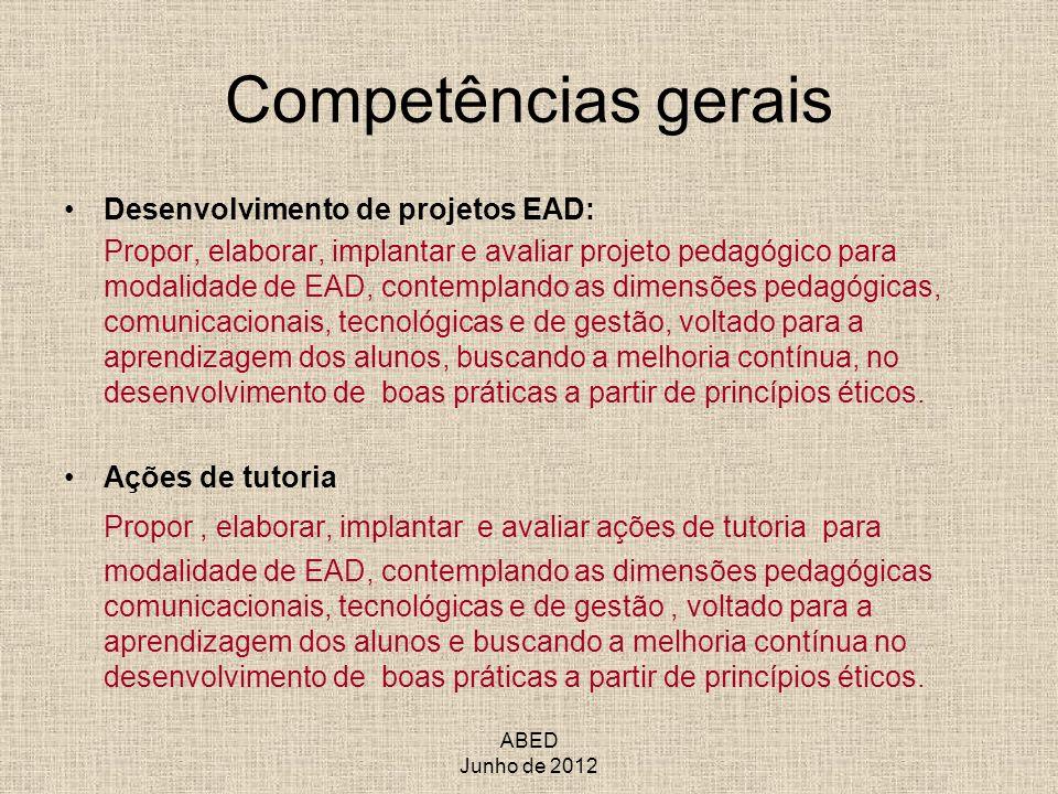 ABED Junho de 2012 Competências gerais Desenvolvimento de projetos EAD: Propor, elaborar, implantar e avaliar projeto pedagógico para modalidade de EA