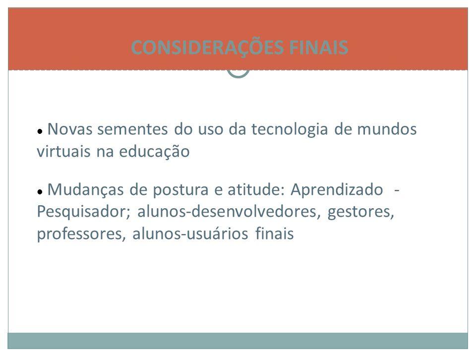CONSIDERAÇÕES FINAIS Novas sementes do uso da tecnologia de mundos virtuais na educação Mudanças de postura e atitude: Aprendizado - Pesquisador; alunos-desenvolvedores, gestores, professores, alunos-usuários finais