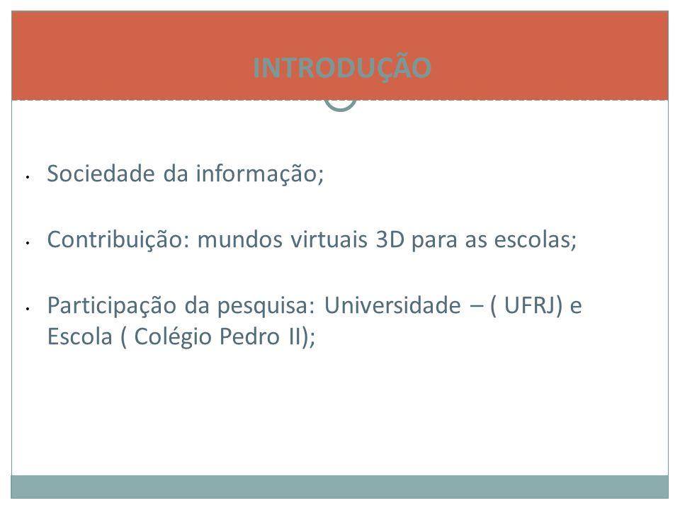 INTRODUÇÃO Sociedade da informação; Contribuição: mundos virtuais 3D para as escolas; Participação da pesquisa: Universidade – ( UFRJ) e Escola ( Colégio Pedro II);