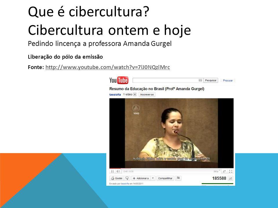 Que é cibercultura? Cibercultura ontem e hoje Pedindo lincença a professora Amanda Gurgel Liberação do pólo da emissão Fonte: http://www.youtube.com/w