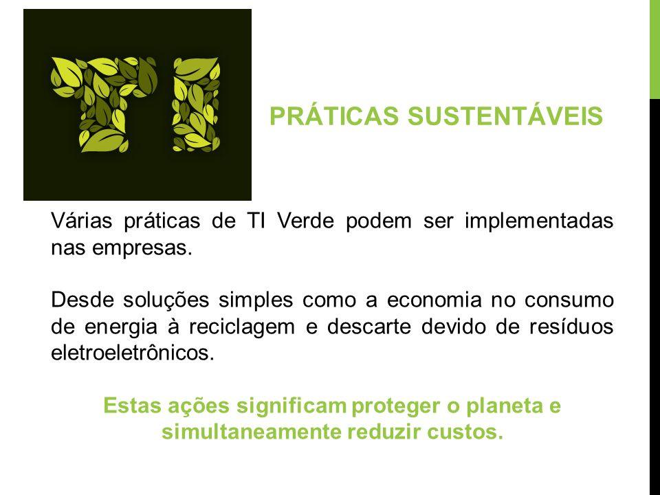 PRÁTICAS SUSTENTÁVEIS Várias práticas de TI Verde podem ser implementadas nas empresas. Desde soluções simples como a economia no consumo de energia à