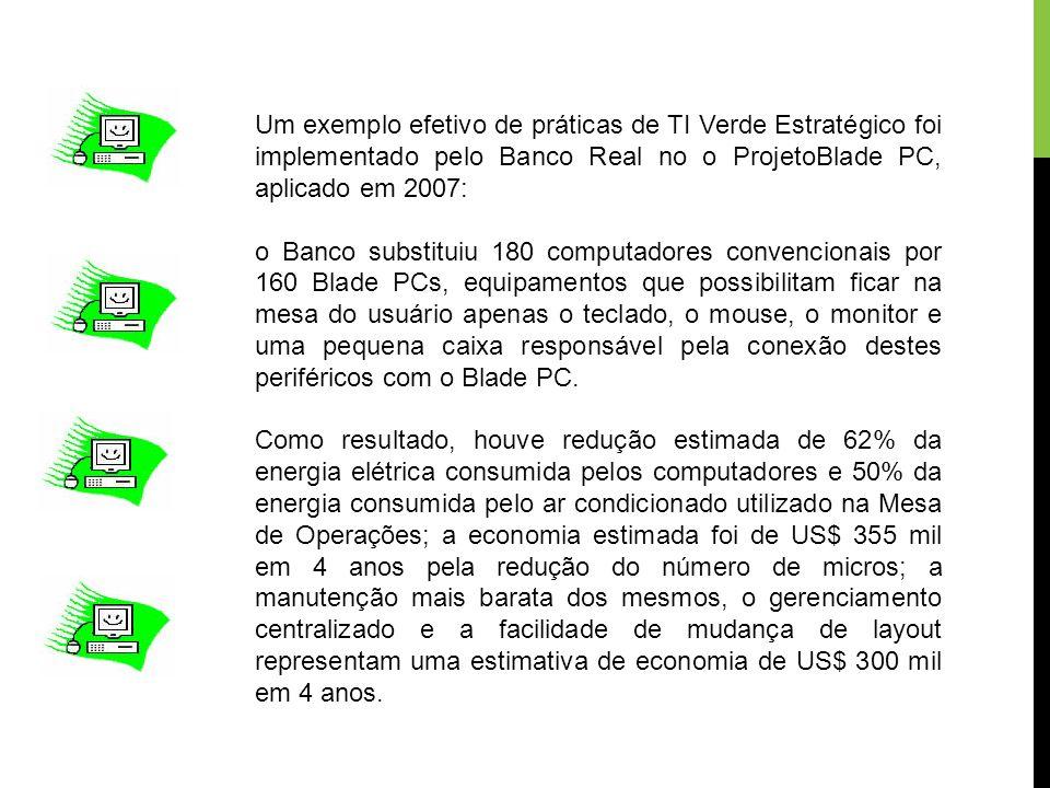 Um exemplo efetivo de práticas de TI Verde Estratégico foi implementado pelo Banco Real no o ProjetoBlade PC, aplicado em 2007: o Banco substituiu 180