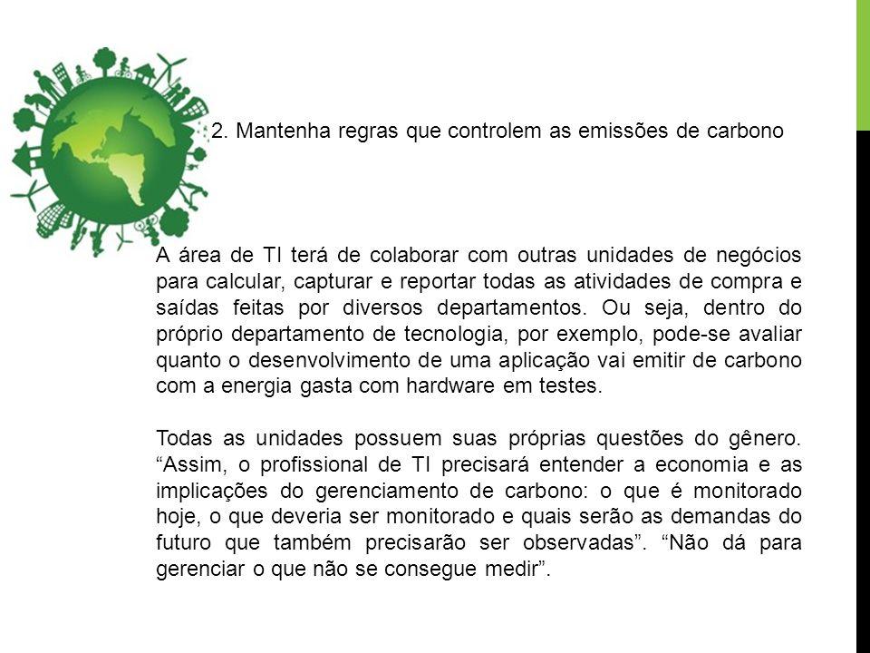 2. Mantenha regras que controlem as emissões de carbono A área de TI terá de colaborar com outras unidades de negócios para calcular, capturar e repor