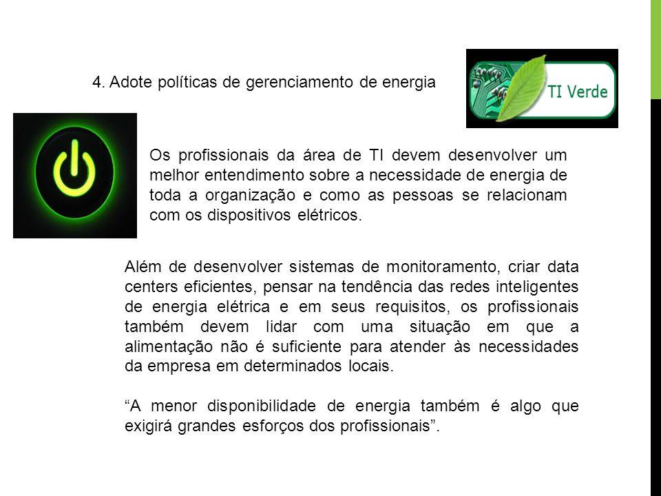 4. Adote políticas de gerenciamento de energia Os profissionais da área de TI devem desenvolver um melhor entendimento sobre a necessidade de energia