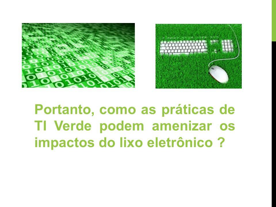 Portanto, como as práticas de TI Verde podem amenizar os impactos do lixo eletrônico ?