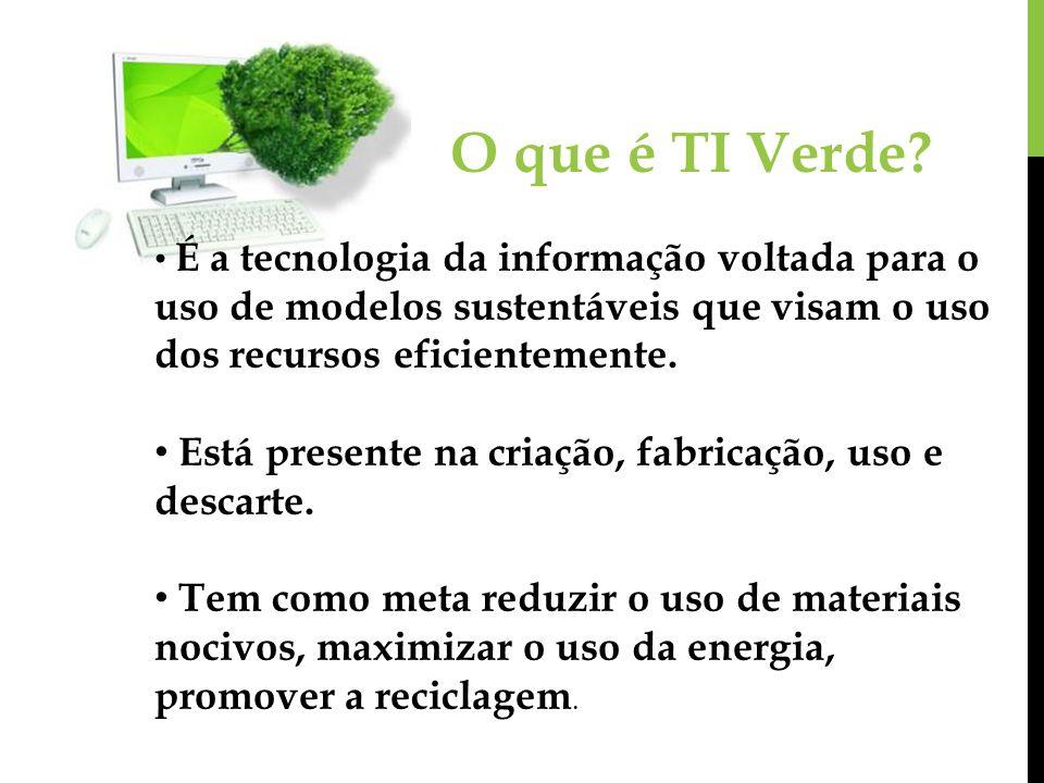 O que é TI Verde? É a tecnologia da informação voltada para o uso de modelos sustentáveis que visam o uso dos recursos eficientemente. Está presente n