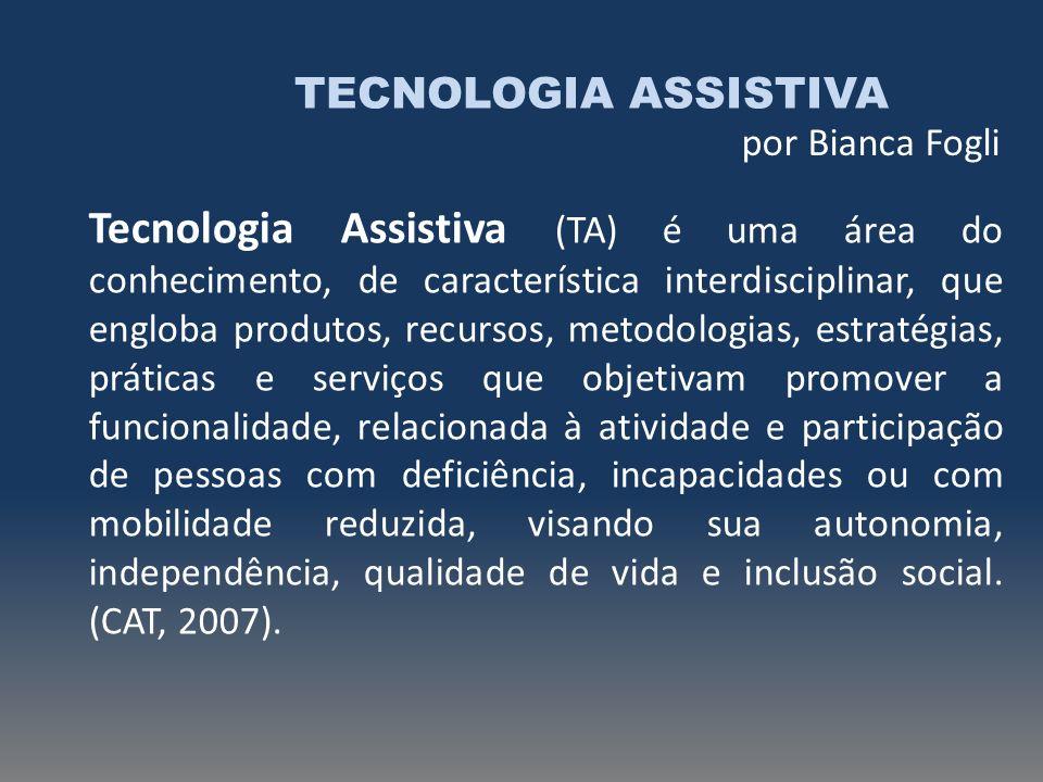 TECNOLOGIA ASSISTIVA por Bianca Fogli Tecnologia Assistiva (TA) é uma área do conhecimento, de característica interdisciplinar, que engloba produtos,