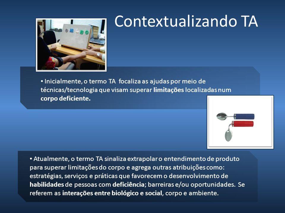Contextualizando TA Inicialmente, o termo TA focaliza as ajudas por meio de técnicas/tecnologia que visam superar limitações localizadas num corpo def