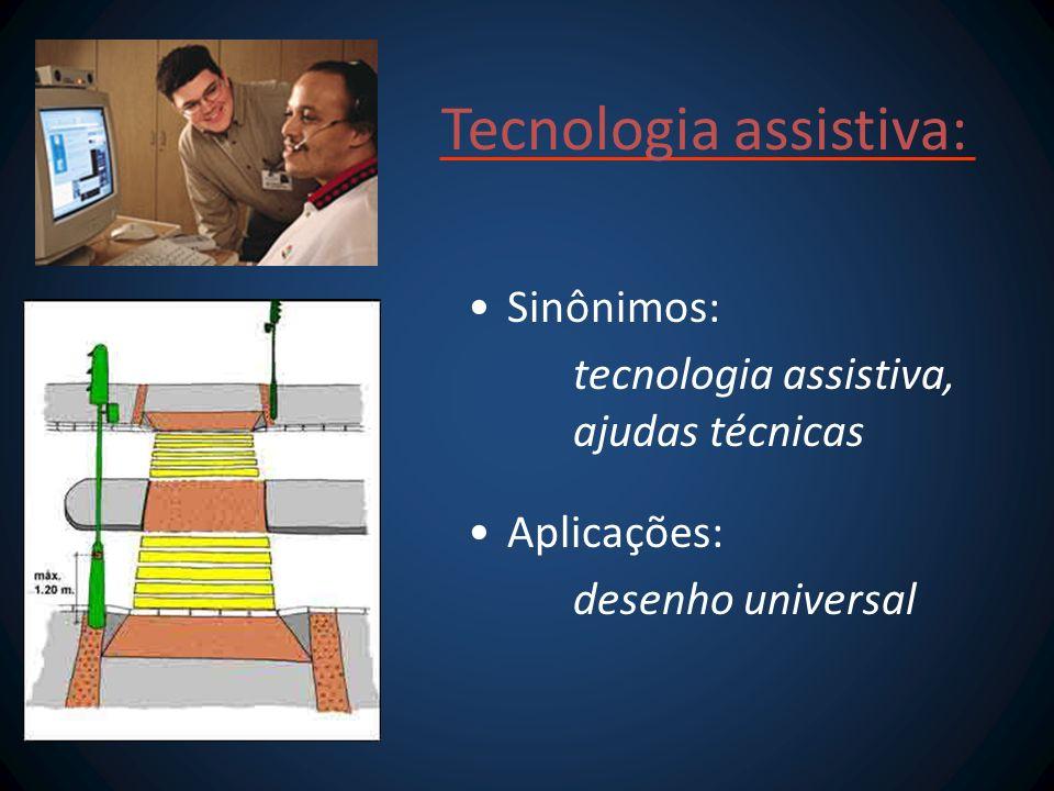 Tecnologia assistiva: Sinônimos: tecnologia assistiva, ajudas técnicas Aplicações: desenho universal