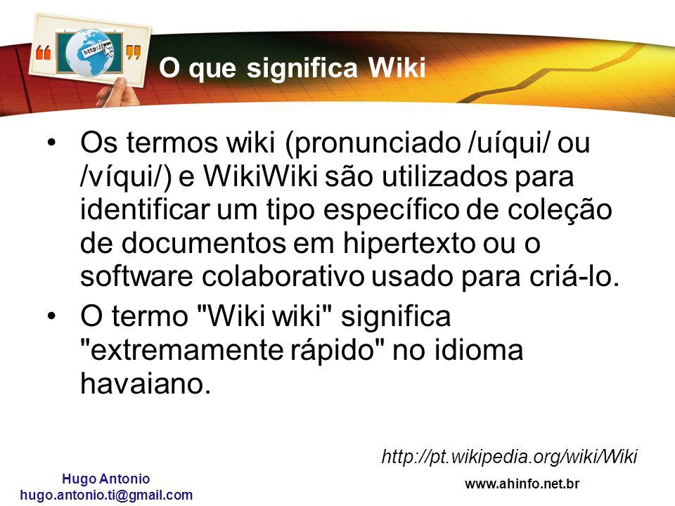www.ahinfo.net.br Hugo Antonio hugo.antonio.ti@gmail.com O que significa Wiki Os termos wiki (pronunciado /uíqui/ ou /víqui/) e WikiWiki são utilizado