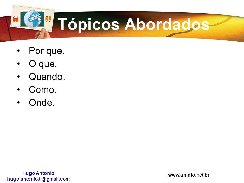 Hugo Antonio hugo.antonio.ti@gmail.com Tópicos Abordados Por que. O que. Quando. Como. Onde.