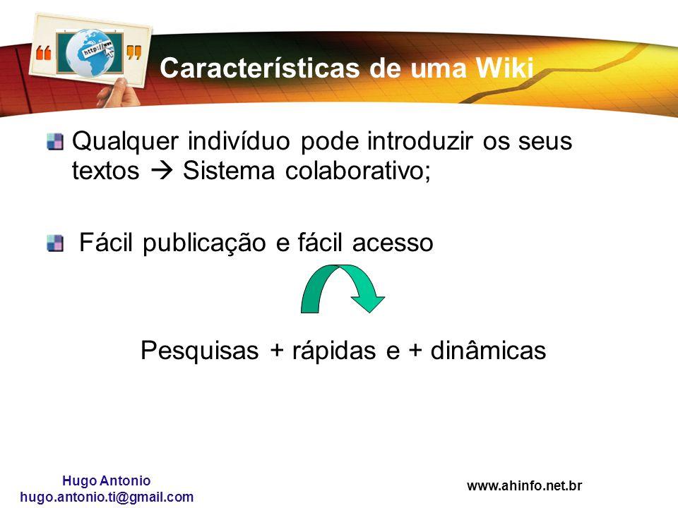 www.ahinfo.net.br Hugo Antonio hugo.antonio.ti@gmail.com Características de uma Wiki Qualquer indivíduo pode introduzir os seus textos Sistema colabor