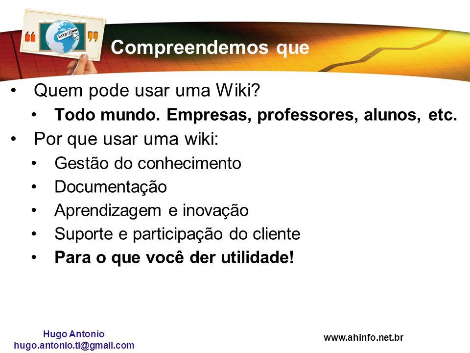 www.ahinfo.net.br Hugo Antonio hugo.antonio.ti@gmail.com Compreendemos que Quem pode usar uma Wiki? Todo mundo. Empresas, professores, alunos, etc. Po