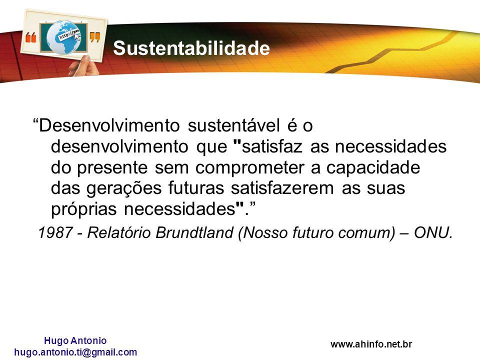 www.ahinfo.net.br Hugo Antonio hugo.antonio.ti@gmail.com Sustentabilidade Desenvolvimento sustentável é o desenvolvimento que
