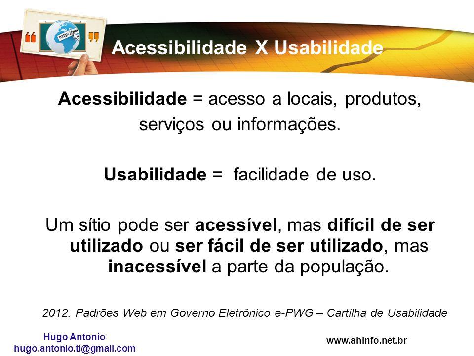 www.ahinfo.net.br Hugo Antonio hugo.antonio.ti@gmail.com Acessibilidade X Usabilidade Acessibilidade = acesso a locais, produtos, serviços ou informaç