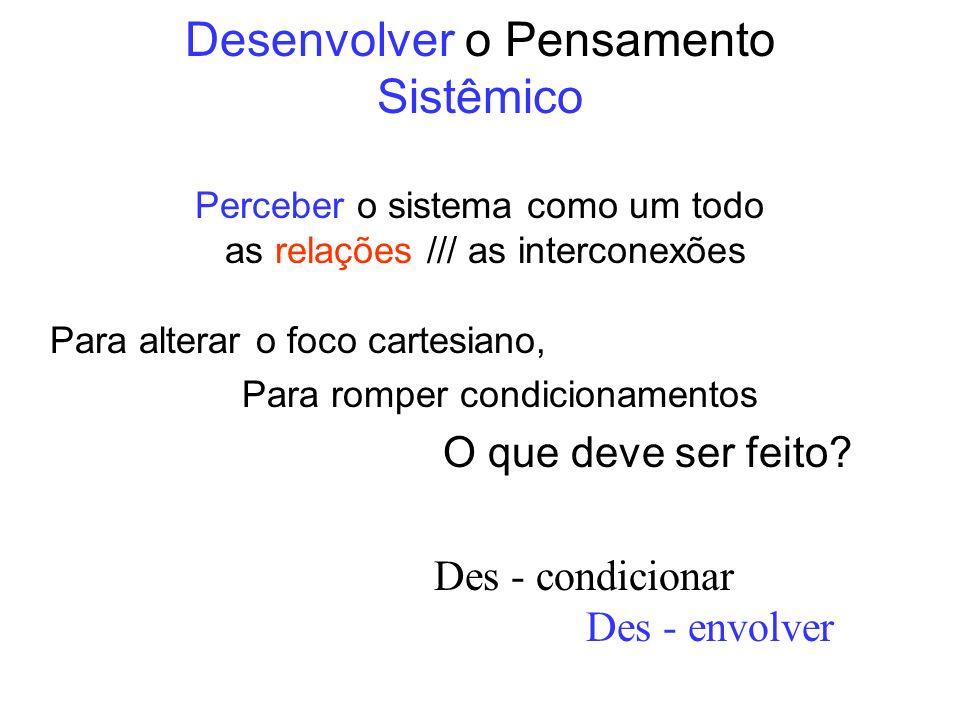 Desenvolver o Pensamento Sistêmico Perceber o sistema como um todo as relações /// as interconexões Para alterar o foco cartesiano, Para romper condic