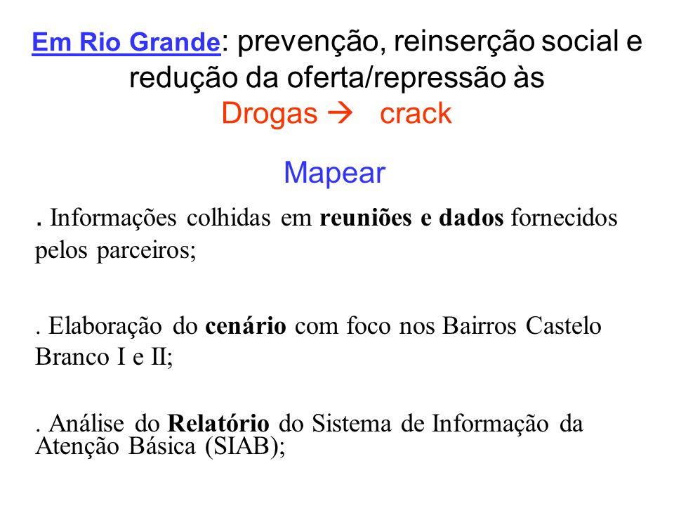 Em Rio Grande : prevenção, reinserção social e redução da oferta/repressão às Drogas crack Mapear. Informações colhidas em reuniões e dados fornecidos