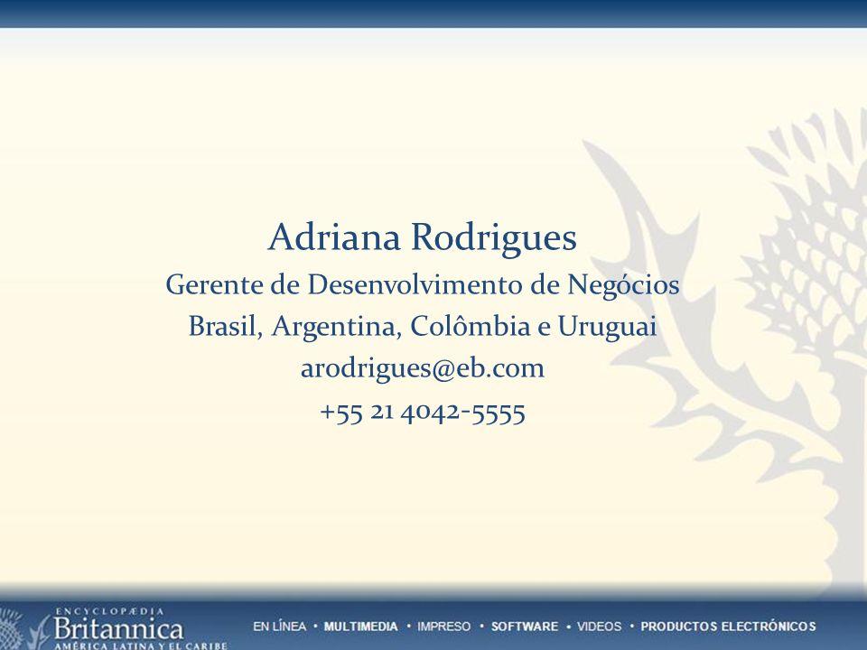 Adriana Rodrigues Gerente de Desenvolvimento de Negócios Brasil, Argentina, Colômbia e Uruguai arodrigues@eb.com +55 21 4042-5555