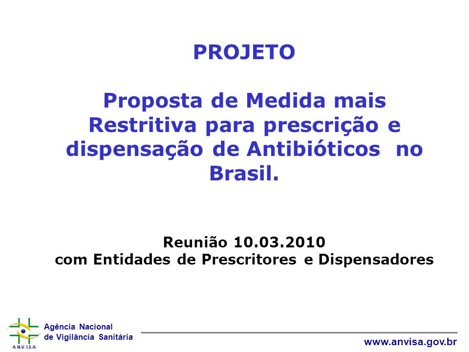 Agência Nacional de Vigilância Sanitária www.anvisa.gov.br PROJETO Proposta de Medida mais Restritiva para prescrição e dispensação de Antibióticos no Brasil.