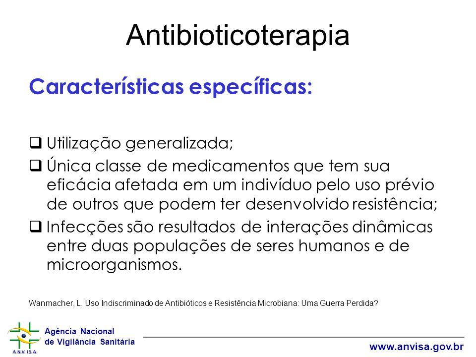 Agência Nacional de Vigilância Sanitária www.anvisa.gov.br Antibioticoterapia Características específicas: Utilização generalizada; Única classe de me