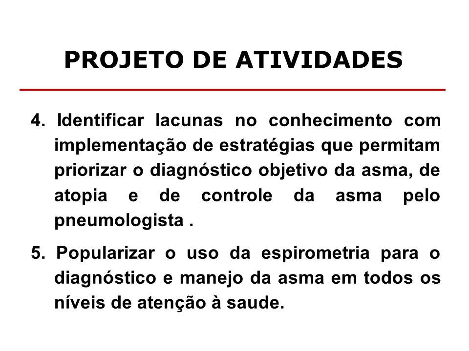 PROJETO DE ATIVIDADES 4. Identificar lacunas no conhecimento com implementação de estratégias que permitam priorizar o diagnóstico objetivo da asma, d