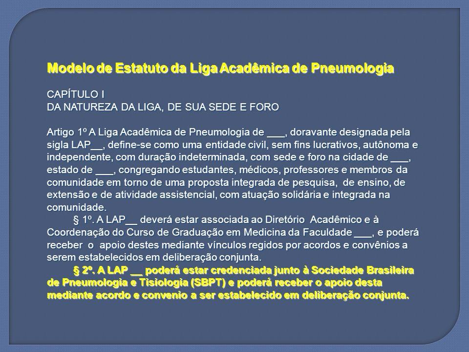 Modelo de Estatuto da Liga Acadêmica de Pneumologia CAPÍTULO I DA NATUREZA DA LIGA, DE SUA SEDE E FORO Artigo 1º A Liga Acadêmica de Pneumologia de __