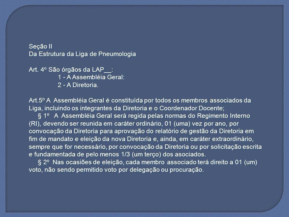 Seção II Da Estrutura da Liga de Pneumologia Art. 4º São órgãos da LAP__: 1 - A Assembléia Geral: 2 - A Diretoria. Art.5º A Assembléia Geral é constit