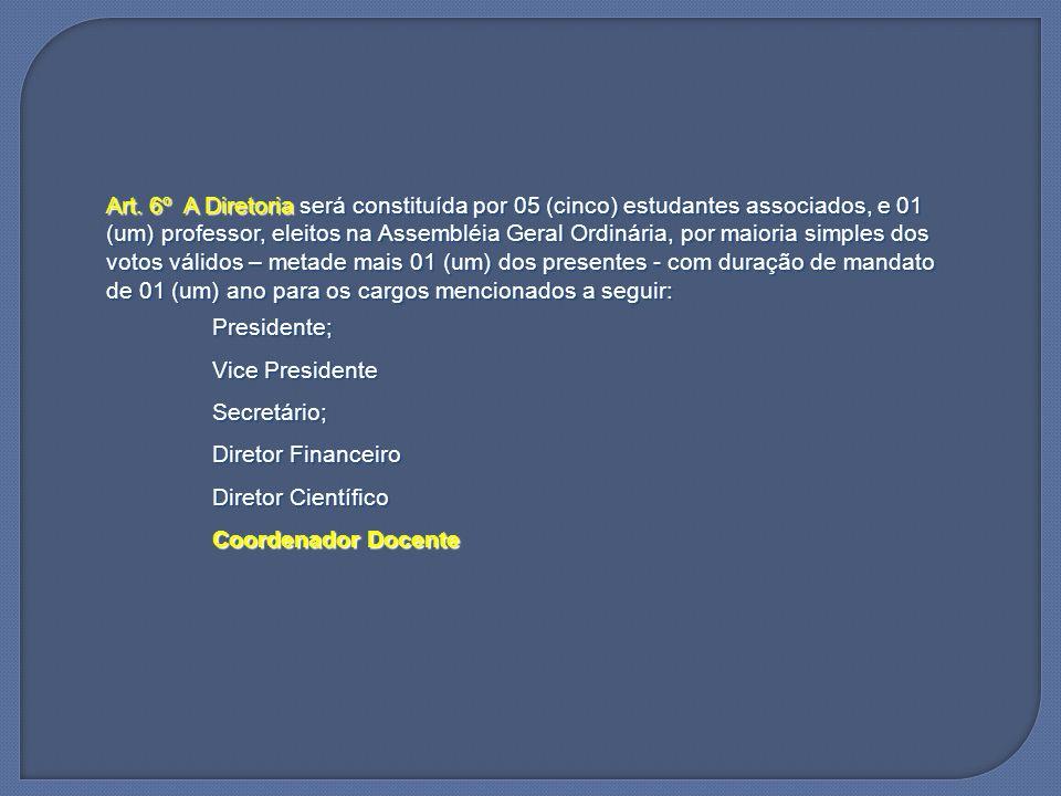 Art. 6º A Diretoria será constituída por 05 (cinco) estudantes associados, e 01 (um) professor, eleitos na Assembléia Geral Ordinária, por maioria sim