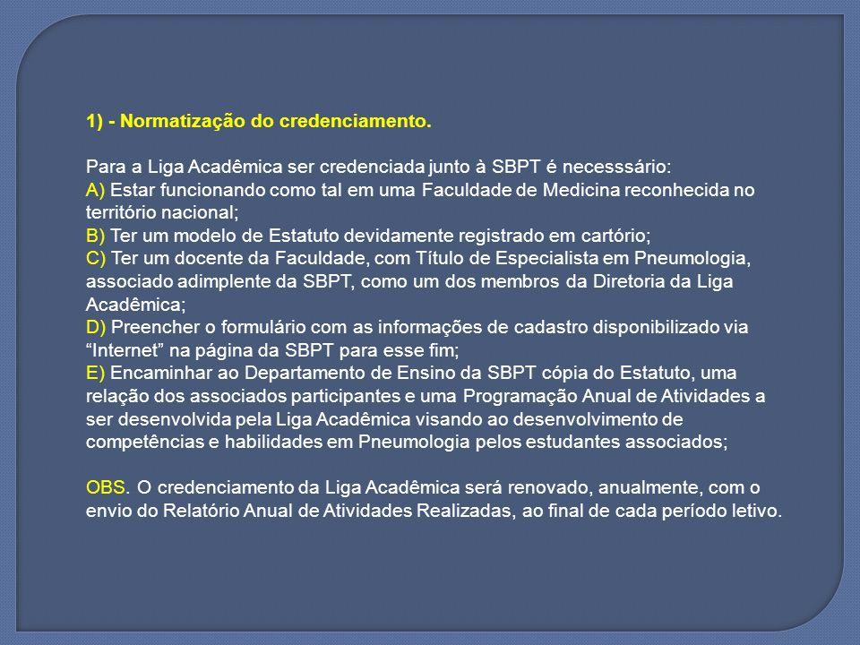 2) - Dos benefícios A) Os associados das Ligas Acadêmicas credenciadas poderão consultar na página da SBPT da Internet o conteúdo restrito aos sócios da Sociedade, sem a necessidade de pagamento de anuidade, recebendo, para tal uma senha anual de acesso; B) Terão direito a um link na página da SBPT da Internet para a página própria da Liga Acadêmica se houver a mesma disponível na rede; C) A SBPT realizará cursos pré-congressos ou atividades científicas específicas, direcionadas aos acadêmicos, com inscrições gratuitas, sendo a programação elaborada com envolvimento de integrantes da Liga Acadêmica do local onde forem realizados os eventos, sob coordenação do Departamento de Ensino da SBPT;