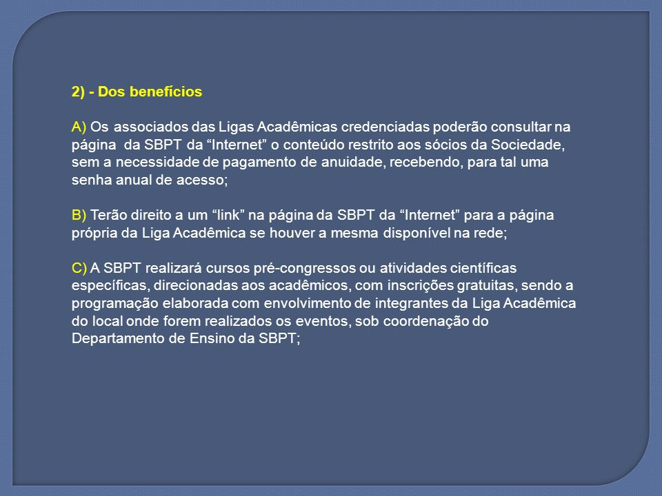 D) A SBPT irá sensibilizar as Diretorias das Sociedades estaduais para que adotem a mesma estratégia em seus eventos regionais; E) A SBPT irá estimular as atividades de iniciação científica entre os estudantes, selecionando e acolhendo trabalhos elaborados pelos integrantes das Ligas Acadêmicas para apresentação durante os congressos e jornadas realizados pela SBPT, com a possibilidade de premiação aos melhores trabalhos; F) A SBPT irá validar iniciativas das Ligas Acadêmicas, concedendo chancela para cursos por elas realizados, auxiliando na elaboração da programação científica dos mesmos, podendo contribuir oferecendo material didático e de divulgação, indicando especialistas do quadro de sócios da SBPT para ministrar aulas com apoio no patrocínio da participação destes, quando possível;
