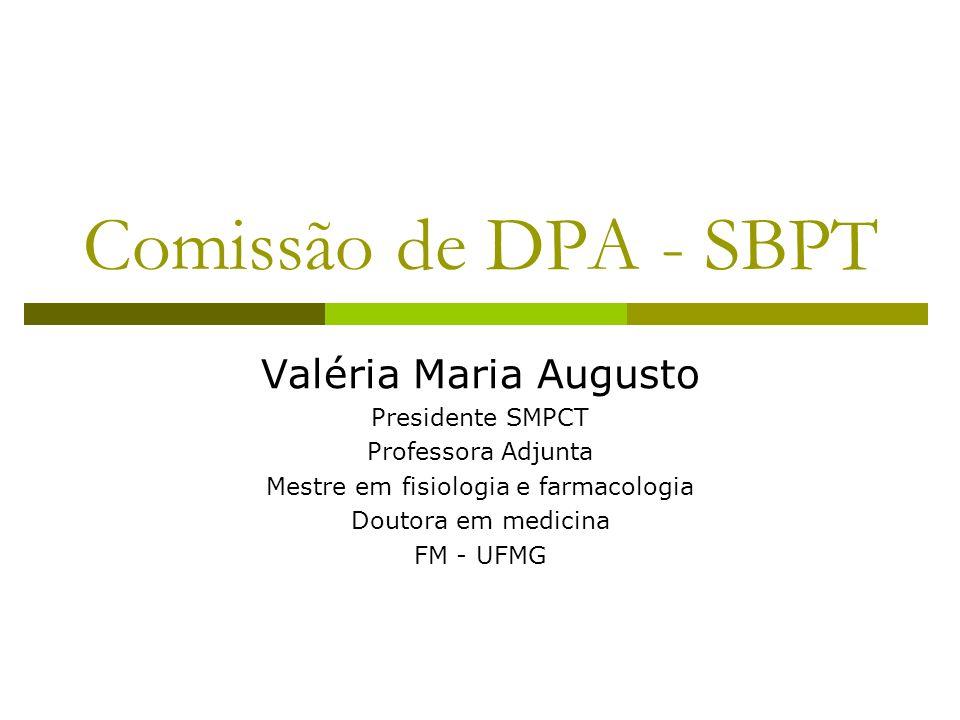 Comissão de DPA - SBPT Valéria Maria Augusto Presidente SMPCT Professora Adjunta Mestre em fisiologia e farmacologia Doutora em medicina FM - UFMG