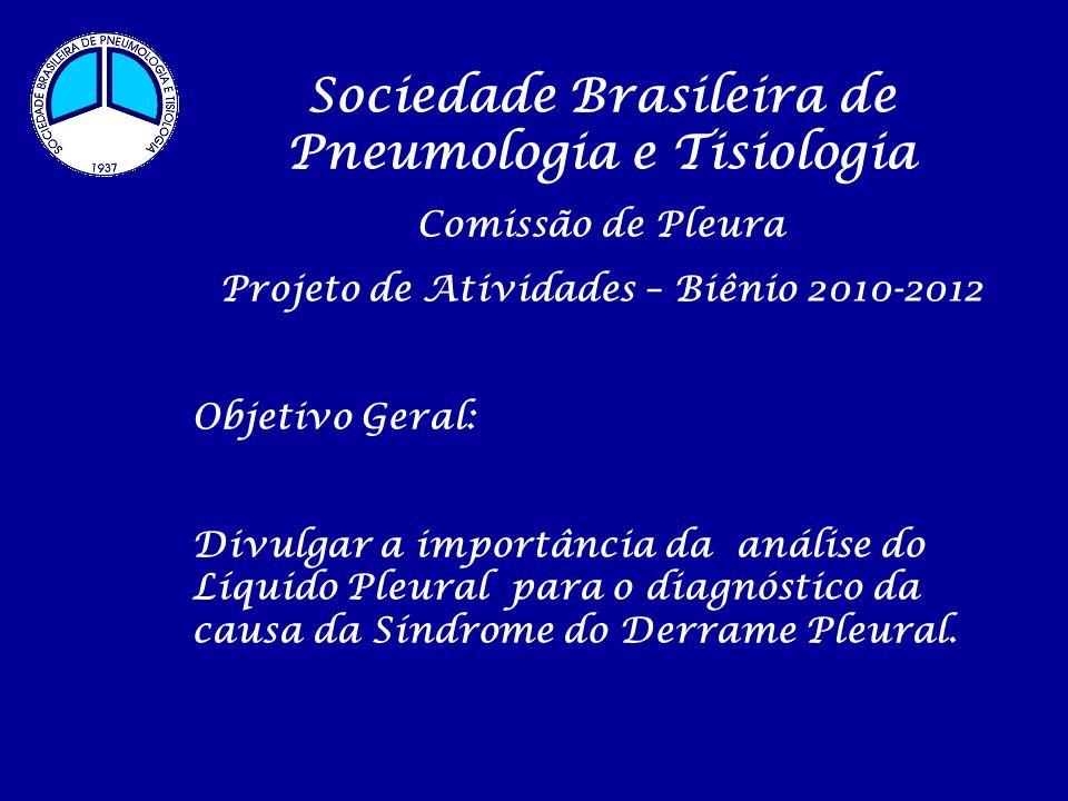 Sociedade Brasileira de Pneumologia e Tisiologia Comissão de Pleura Projeto de Atividades – Biênio 2010-2012 Objetivo Geral: Divulgar a importância da análise do Líquido Pleural para o diagnóstico da causa da Síndrome do Derrame Pleural.