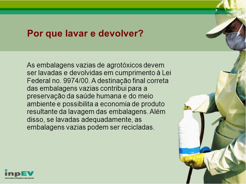 Por que lavar e devolver? As embalagens vazias de agrotóxicos devem ser lavadas e devolvidas em cumprimento à Lei Federal no. 9974/00. A destinação fi